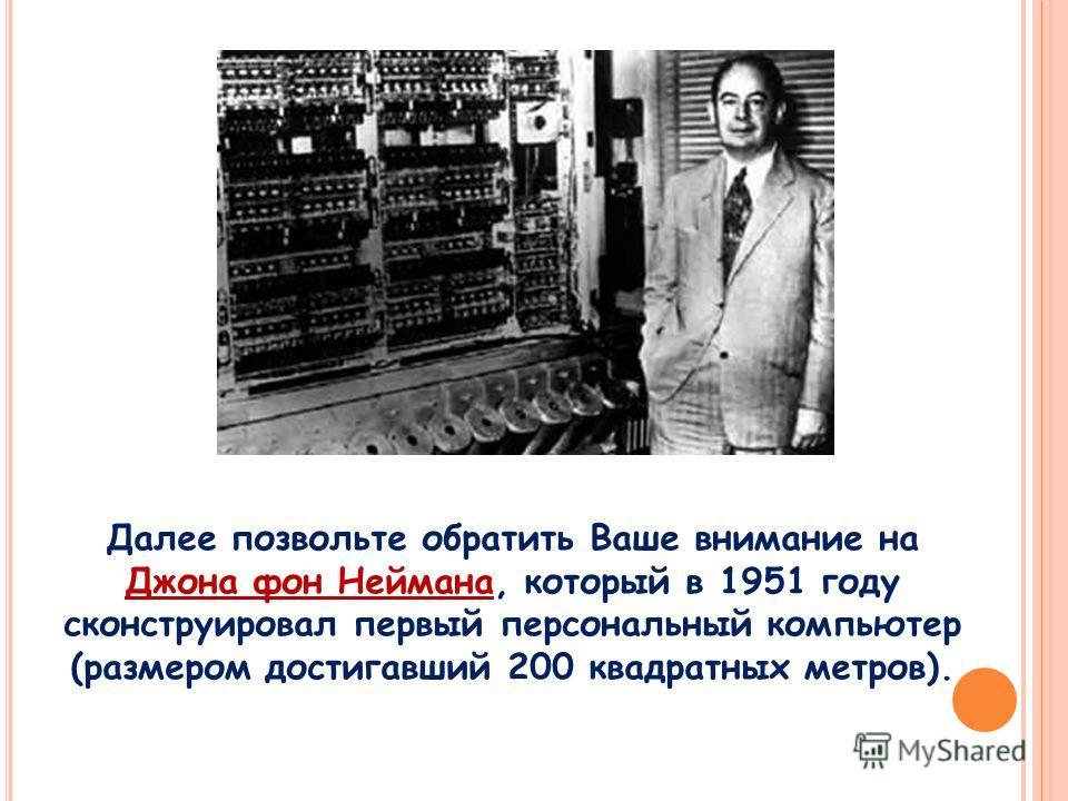 Далее позвольте обратить Ваше внимание на Джона фон Неймана, который в 1951 году сконструировал первый персональный компьютер (размером достигавший 200 квадратных метров).