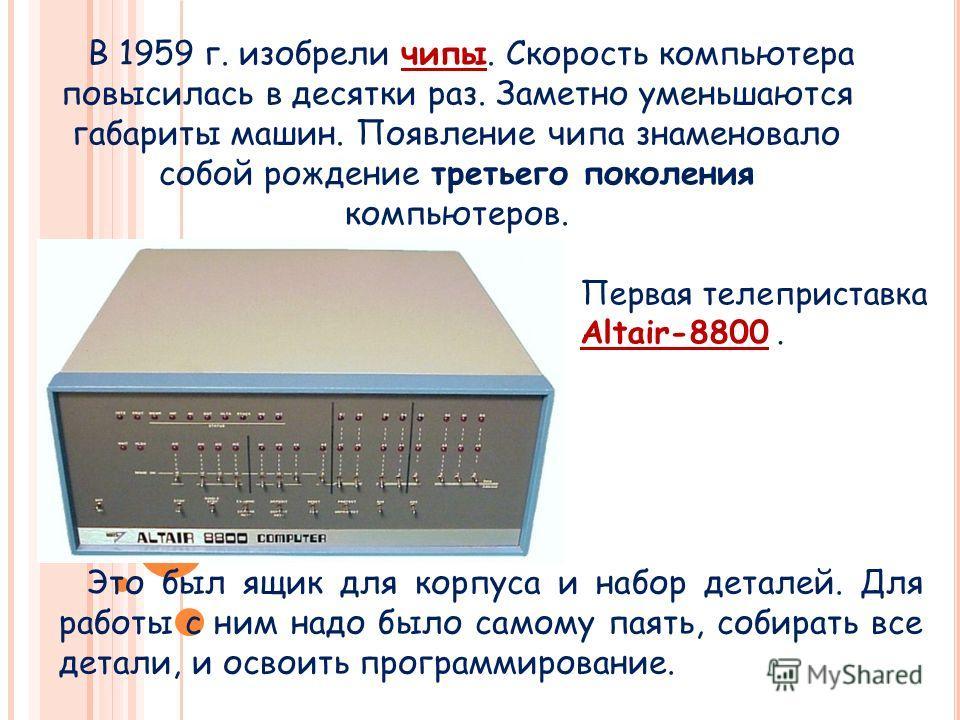 В 1959 г. изобрели чипы. Скорость компьютера повысилась в десятки раз. Заметно уменьшаются габариты машин. Появление чипа знаменовало собой рождение третьего поколения компьютеров. Это был ящик для корпуса и набор деталей. Для работы с ним надо было