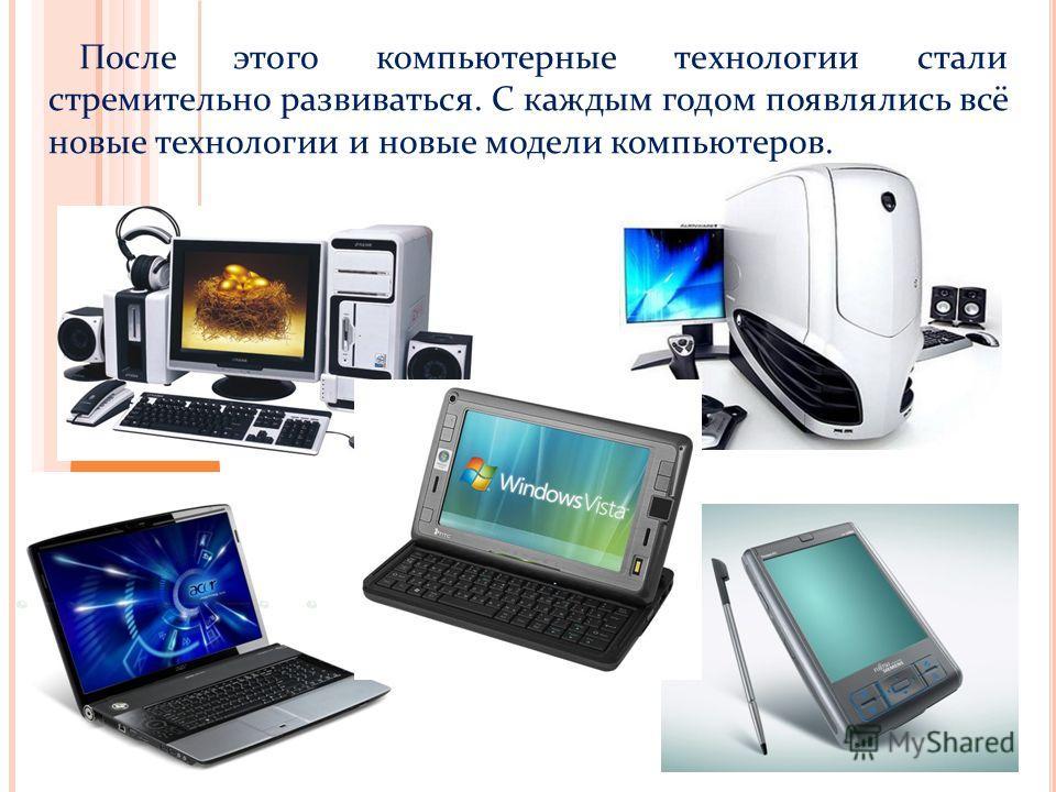 После этого компьютерные технологии стали стремительно развиваться. С каждым годом появлялись всё новые технологии и новые модели компьютеров.
