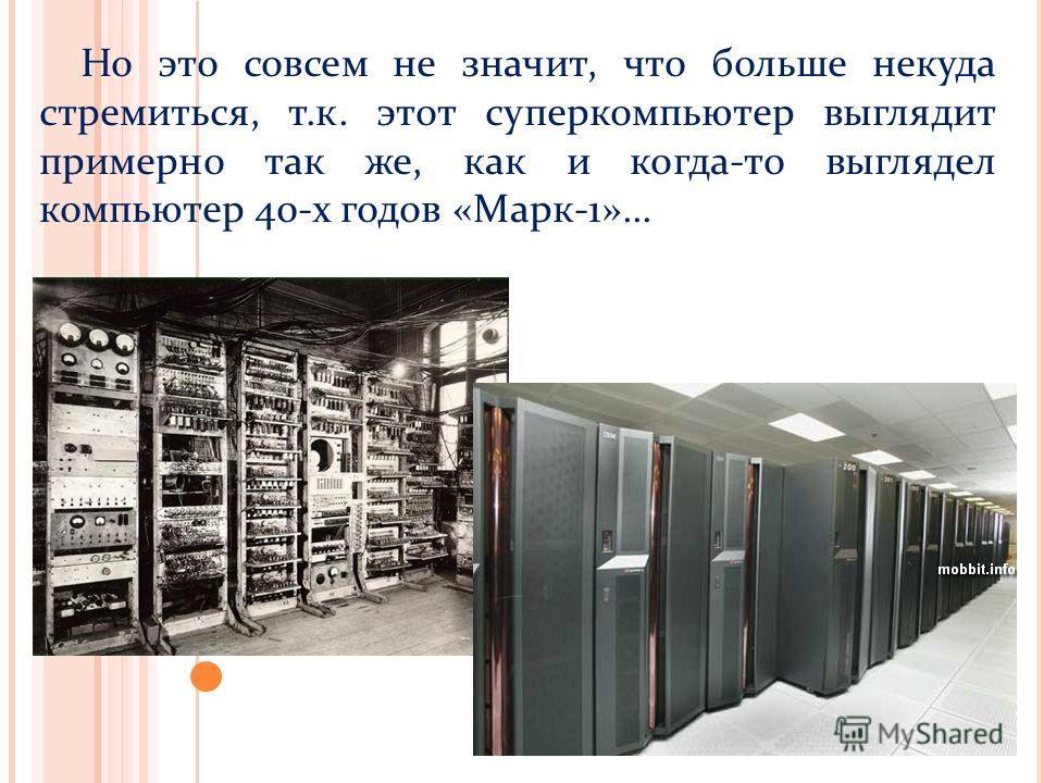 Но это совсем не значит, что больше некуда стремиться, т.к. этот суперкомпьютер выглядит примерно так же, как и когда-то выглядел компьютер 40-х годов «Марк-1»...