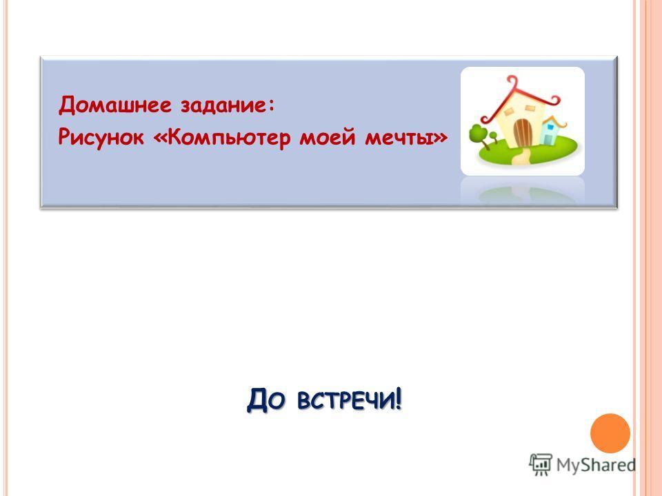 Д О ВСТРЕЧИ ! Домашнее задание: Рисунок «Компьютер моей мечты»