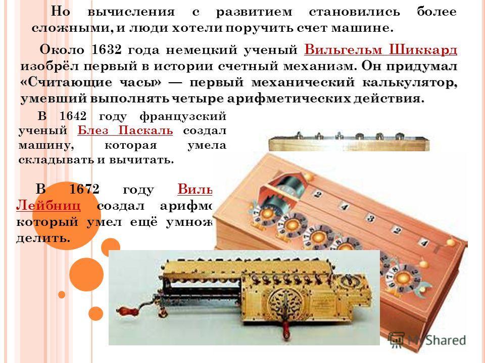 Но вычисления с развитием становились более сложными, и люди хотели поручить счет машине. Около 1632 года немецкий ученый Вильгельм Шиккард изобрёл первый в истории счетный механизм. О ОО Он придумал «Считающие часы» первый механический калькулятор,