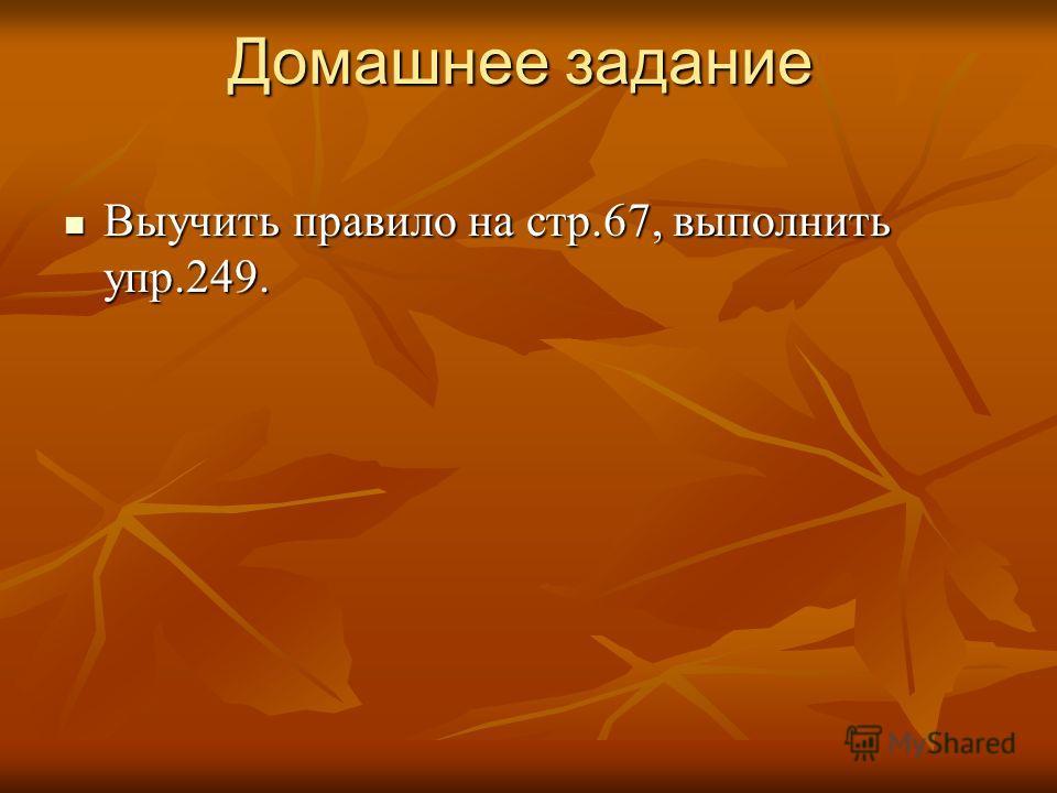 Домашнее задание Домашнее задание Выучить правило на стр.67, выполнить упр.249. Выучить правило на стр.67, выполнить упр.249.