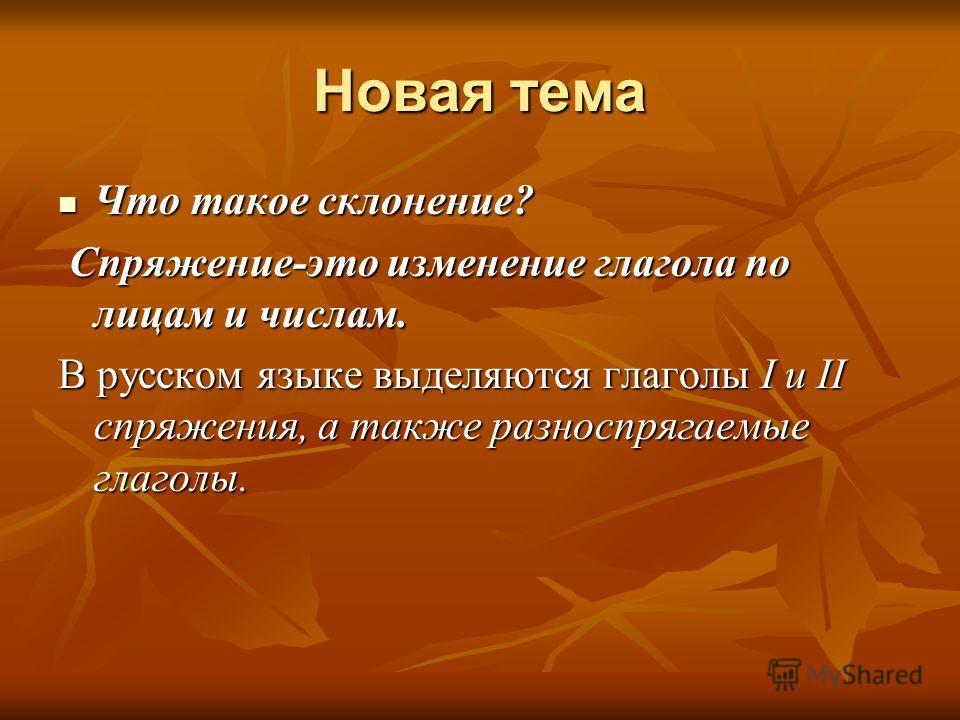 Новая тема Что такое склонение? Что такое склонение? Спряжение-это изменение глагола по лицам и числам. Спряжение-это изменение глагола по лицам и числам. В русском языке выделяются глаголы I и II спряжения, а также разноспрягаемые глаголы.