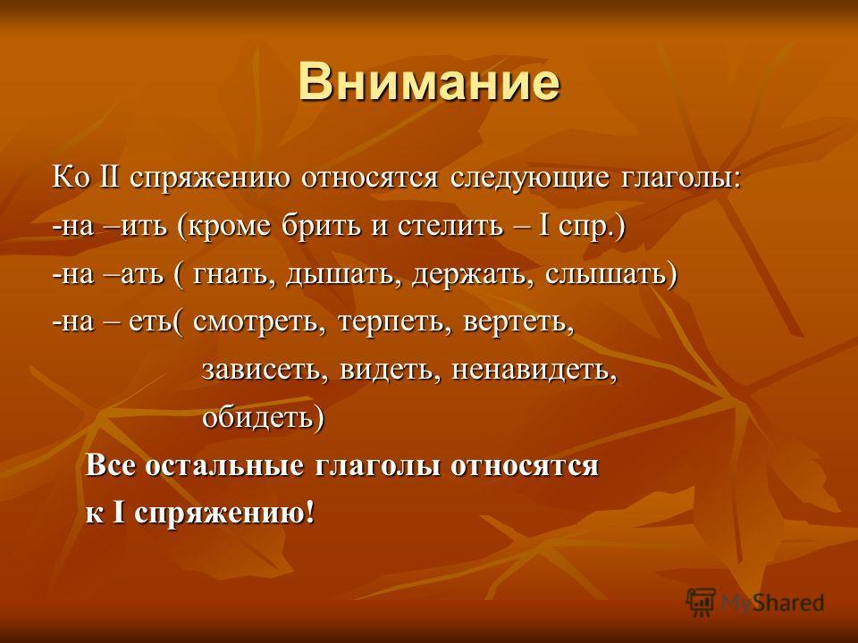 Внимание Ко II спряжению относятся следующие глаголы: -на –ить (кроме брить и стелить – I спр.) -на –ати ( гнати, дышати, держати, слышати) -на – еть( смотреть, терпеть, вертеть, зависеть, видеть, ненавидеть, зависеть, видеть, ненавидеть, обидеть) об