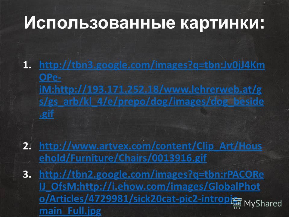Использованные картинки: 1.http://tbn3.google.com/images?q=tbn:Jv0jJ4Km OPe- iM:http://193.171.252.18/www.lehrerweb.at/g s/gs_arb/kl_4/e/prepo/dog/images/dog_beside.gifhttp://tbn3.google.com/images?q=tbn:Jv0jJ4Km OPe- iM:http://193.171.252.18/www.leh