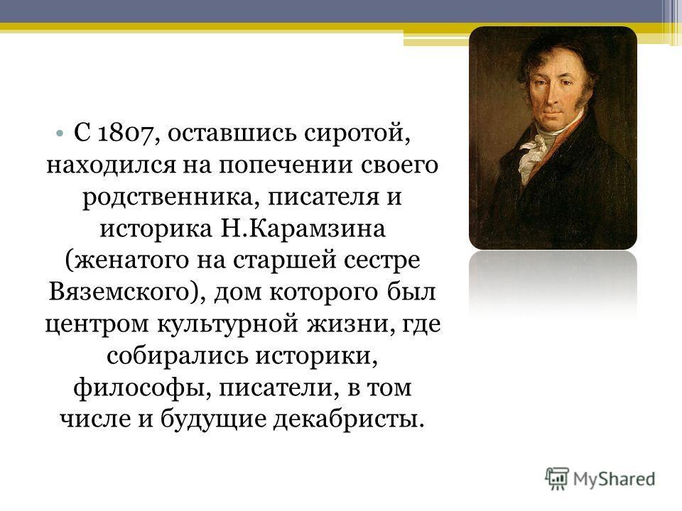 С 1807, оставшись сиротой, находился на попечении своего родственника, писателя и историка Н.Карамзина (женатого на старшей сестре Вяземского), дом которого был центром культурной жизни, где собирались историки, философы, писатели, в том числе и буду