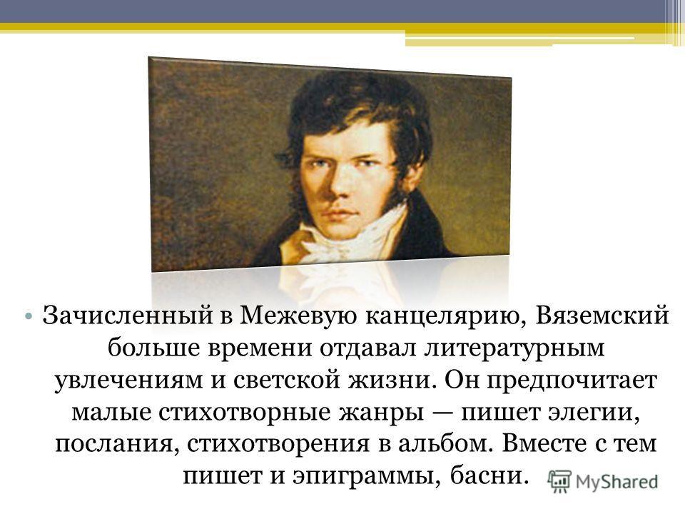 Зачисленный в Межевую канцелярию, Вяземский больше времени отдавал литературным увлечениям и светской жизни. Он предпочитает малые стихотворные жанры пишет элегии, послания, стихотворения в альбом. Вместе с тем пишет и эпиграммы, басни.