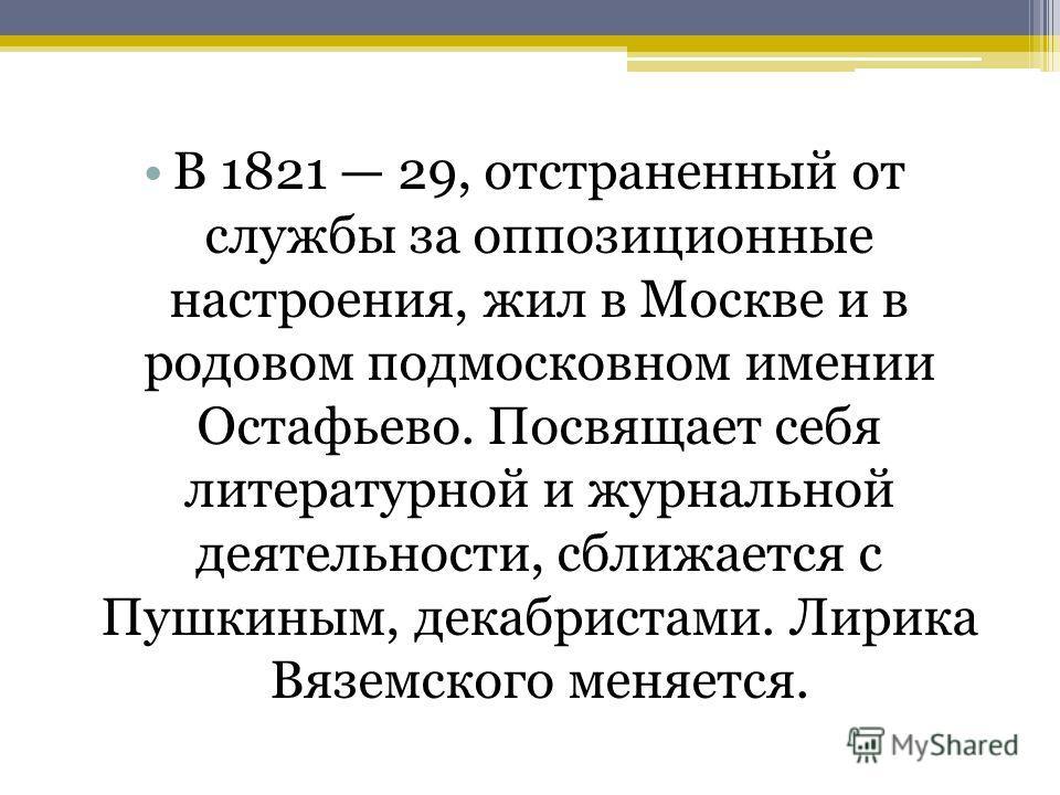 В 1821 29, отстраненный от службы за оппозиционные настроения, жил в Москве и в родовом подмосковном имении Остафьево. Посвящает себя литературной и журнальной деятельности, сближается с Пушкиным, декабристами. Лирика Вяземского меняется.