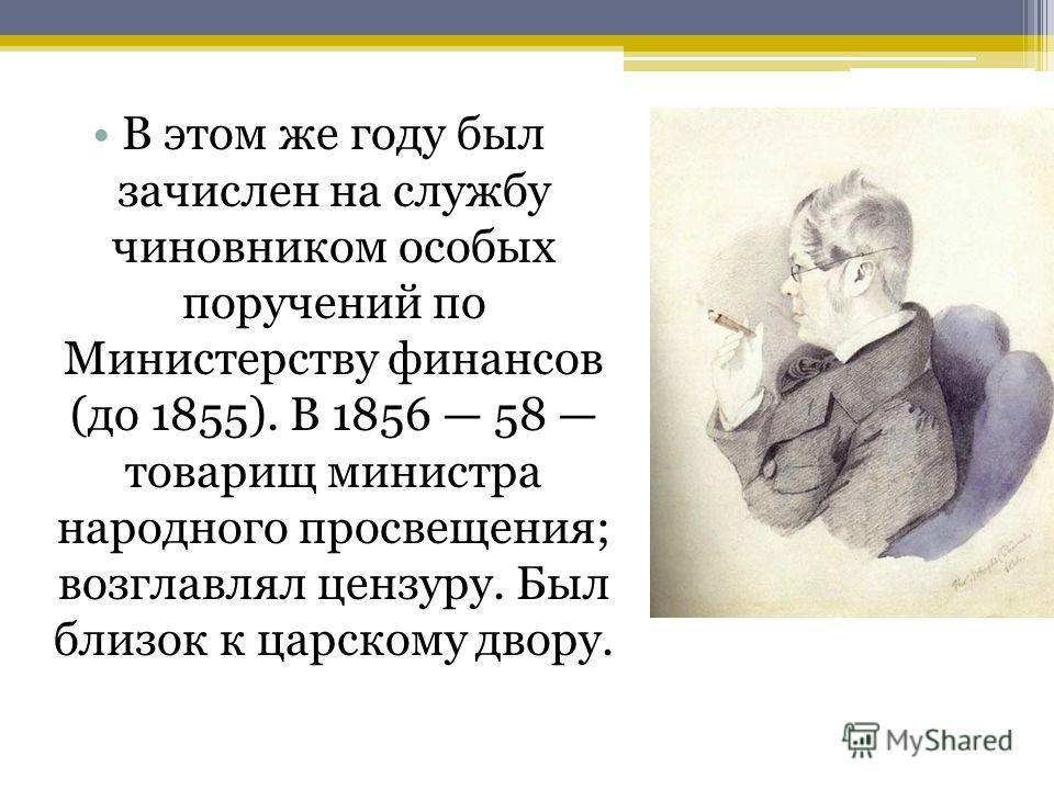 В этом же году был зачислен на службу чиновником особых поручений по Министерству финансов (до 1855). В 1856 58 товарищ министра народного просвещения; возглавлял цензуру. Был близок к царскому двору.