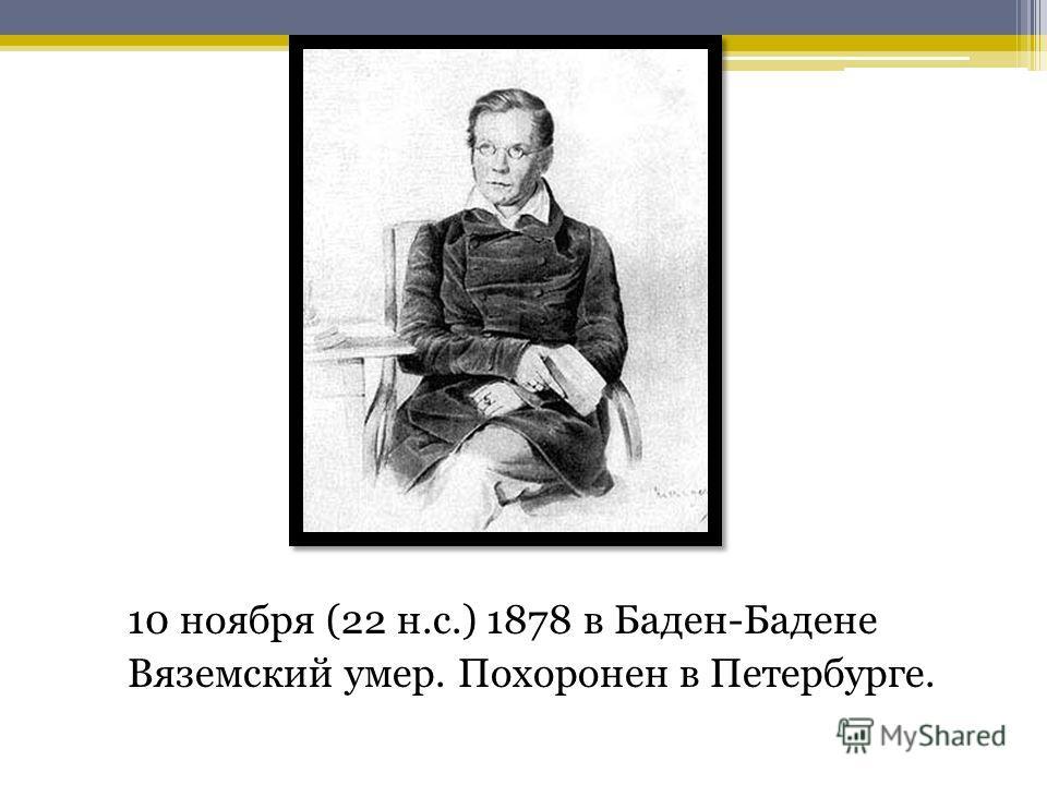 10 ноября (22 н.с.) 1878 в Баден-Бадене Вяземский умер. Похоронен в Петербурге.