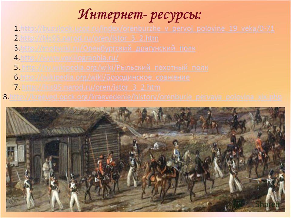 Интернет- ресурсы: 1.http://buzulook.ucoz.ru/index/orenburzhe_v_pervoj_polovine_19_veka/0-71http://buzulook.ucoz.ru/index/orenburzhe_v_pervoj_polovine_19_veka/0-71 2.http://his95.narod.ru/oren/istor_3_2.htmhttp://his95.narod.ru/oren/istor_3_2. htm 3.