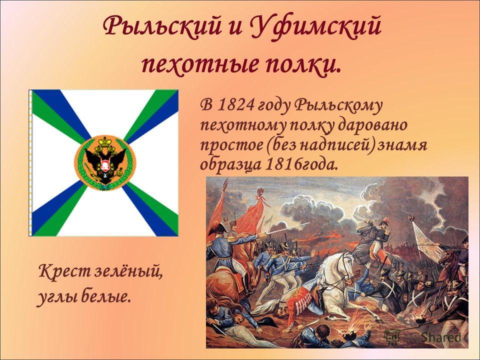 Рыльский и Уфимский пехотные полки. В 1824 году Рыльскому пехотному полку даровано простое (без надписей) знамя образца 1816 года. Крест зелёный, углы белые.