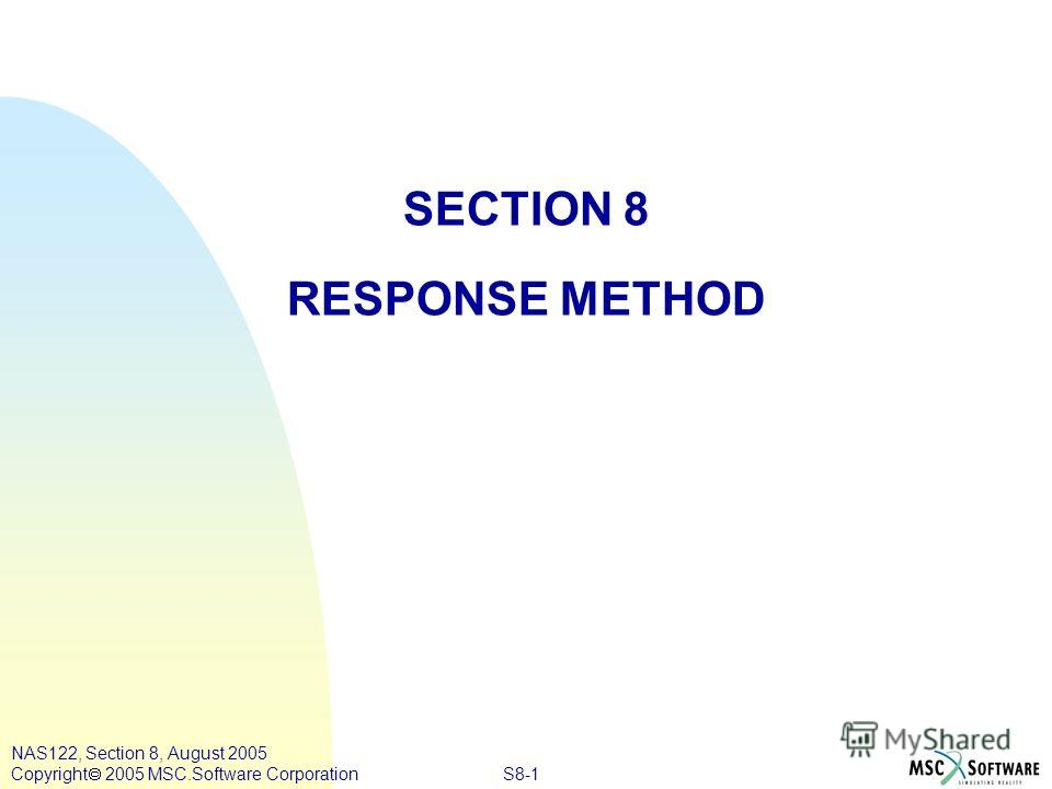 S8-1 NAS122, Section 8, August 2005 Copyright 2005 MSC.Software Corporation SECTION 8 RESPONSE METHOD