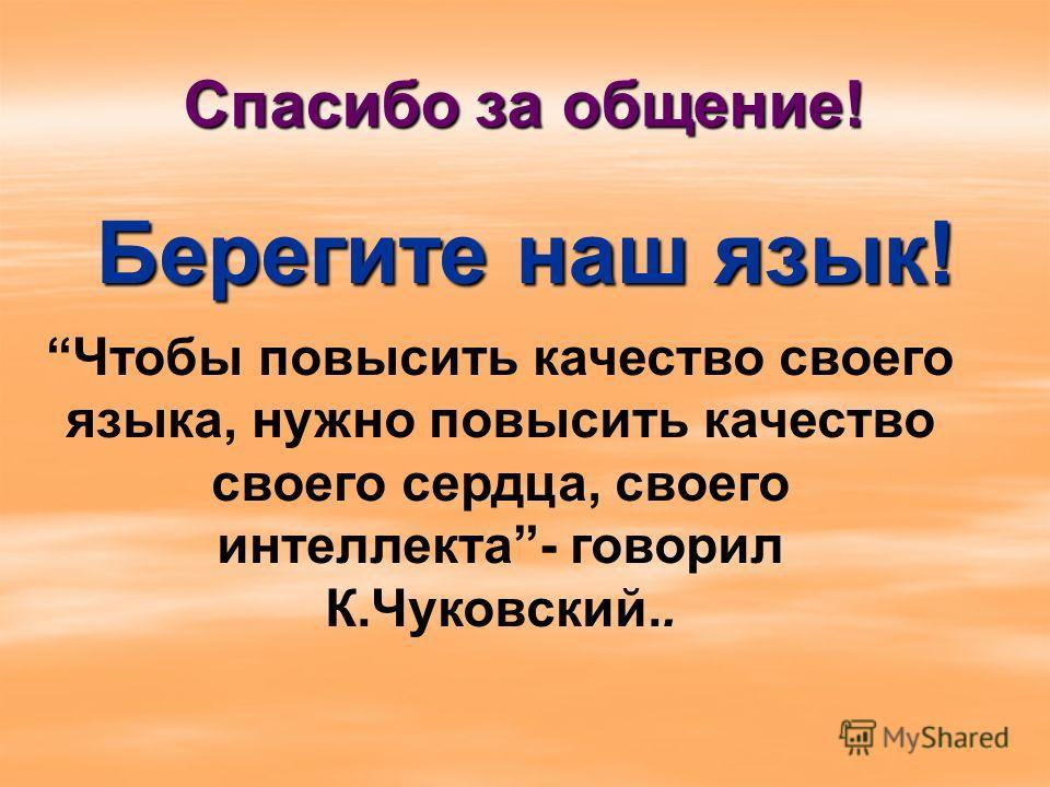 Спасибо за общение! Берегите наш язык! Чтобы повысить качество своего языка, нужно повысить качество своего сердца, своего интеллекта- говорил К.Чуковский..