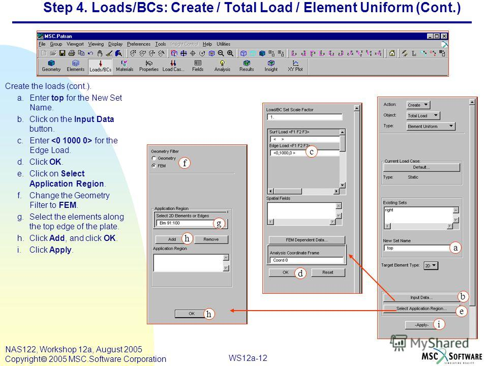 WS12a-12 NAS122, Workshop 12a, August 2005 Copyright 2005 MSC.Software Corporation Step 4. Loads/BCs: Create / Total Load / Element Uniform (Cont.) Create the loads (cont.). a.Enter top for the New Set Name. b.Click on the Input Data button. c.Enter
