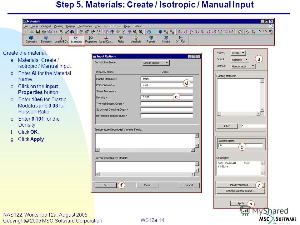 WS12a-14 NAS122, Workshop 12a, August 2005 Copyright 2005 MSC.Software Corporation Step 5. Materials: Create / Isotropic / Manual Input Create the material. a.Materials: Create / Isotropic / Manual Input. b.Enter Al for the Material Name. c.Click on
