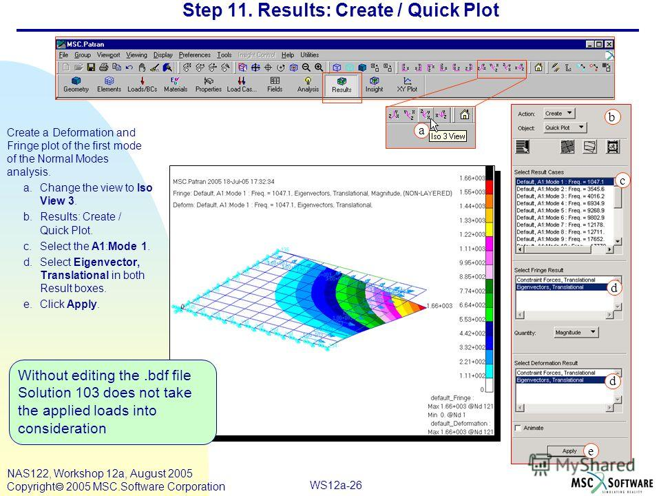 WS12a-26 NAS122, Workshop 12a, August 2005 Copyright 2005 MSC.Software Corporation Step 11. Results: Create / Quick Plot Create a Deformation and Fringe plot of the first mode of the Normal Modes analysis. a.Change the view to Iso View 3. b.Results: