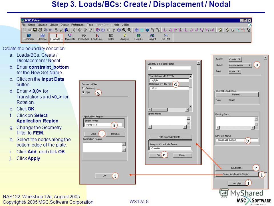 WS12a-8 NAS122, Workshop 12a, August 2005 Copyright 2005 MSC.Software Corporation Step 3. Loads/BCs: Create / Displacement / Nodal Create the boundary condition. a.Loads/BCs: Create / Displacement / Nodal. b.Enter constraint_bottom for the New Set Na