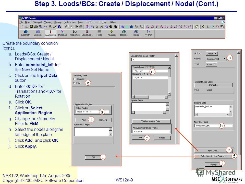 WS12a-9 NAS122, Workshop 12a, August 2005 Copyright 2005 MSC.Software Corporation Step 3. Loads/BCs: Create / Displacement / Nodal (Cont.) Create the boundary condition (cont.). a.Loads/BCs: Create / Displacement / Nodal. b.Enter constraint_left for