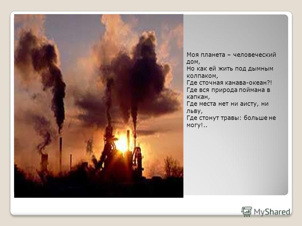 Моя планета – человеческий дом, Но как ей жить под дымным колпаком, Где сточная канава-океан?! Где вся природа поймана в капкан, Где места нет ни аисту, ни льву, Где стонут травы: больше не могу!..