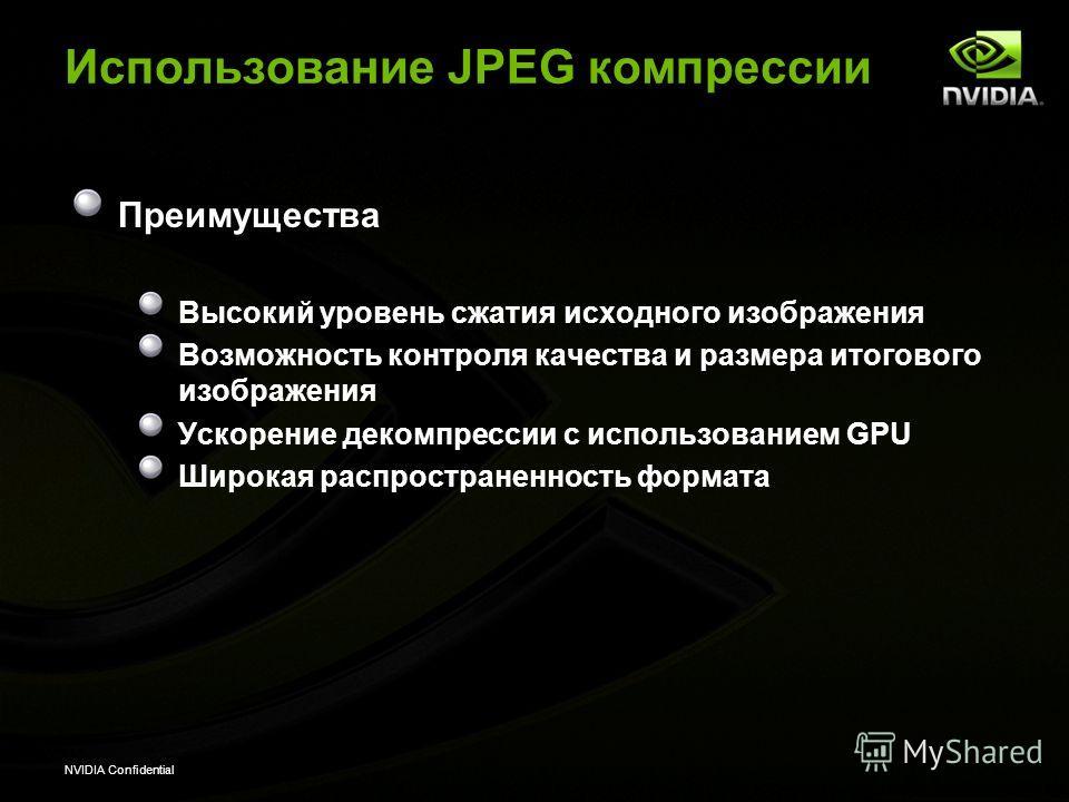 NVIDIA Confidential Использование JPEG компрессии Преимущества Высокий уровень сжатия исходного изображения Возможность контроля качества и размера итогового изображения Ускорение декомпрессии с использованием GPU Широкая распространенность формата