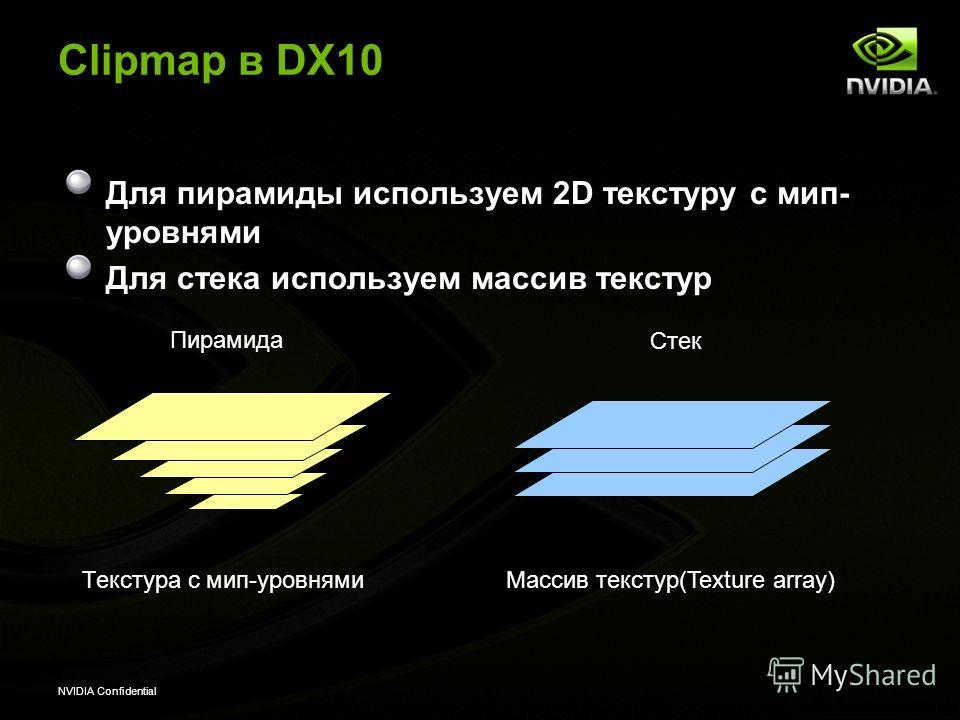 NVIDIA Confidential Clipmap в DX10 Для пирамиды используем 2D текстуру с мир- уровнями Для стека используем массив текстур Текстура с мир-уровнями Массив текстур(Texture array) Пирамида Стек