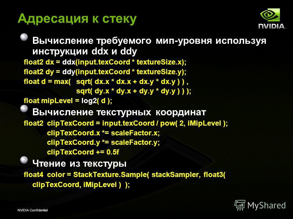 NVIDIA Confidential Адресация к стеку Вычисление требуемого мир-уровня используя инструкции ddx и ddy float2 dx = ddx(input.texCoord * textureSize.x); float2 dy = ddy(input.texCoord * textureSize.y); float d = max( sqrt( dx.x * dx.x + dx.y * dx.y ) )