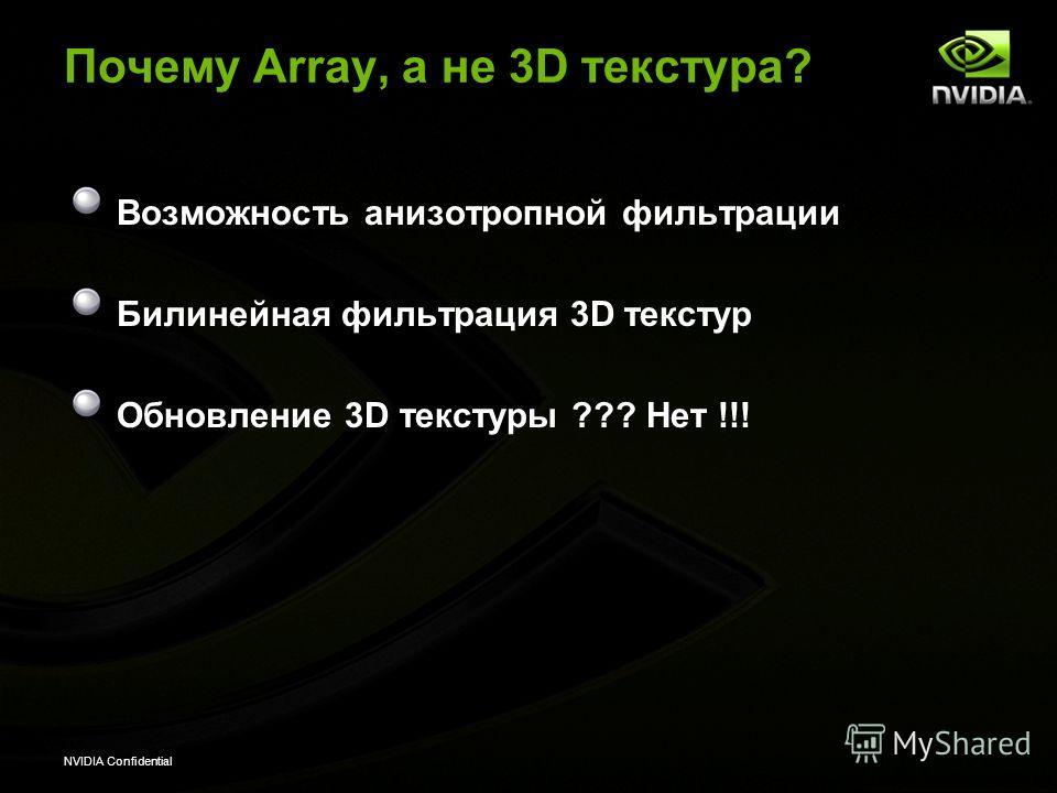 NVIDIA Confidential Почему Array, a не 3D текстура? Возможность анизотропной фильтрации Билинейная фильтрация 3D текстур Обновление 3D текстуры ??? Нет !!!
