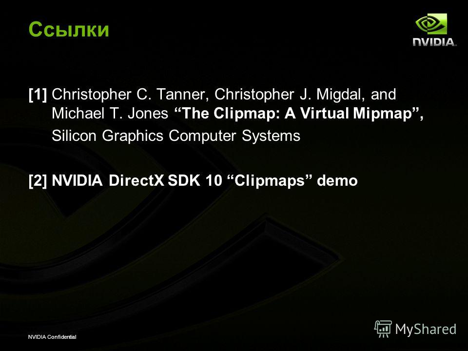NVIDIA Confidential Cсылки [1] Christopher C. Tanner, Christopher J. Migdal, and Michael T. Jones The Clipmap: A Virtual Mipmap, Silicon Graphics Computer Systems [2] NVIDIA DirectX SDK 10 Clipmaps demo