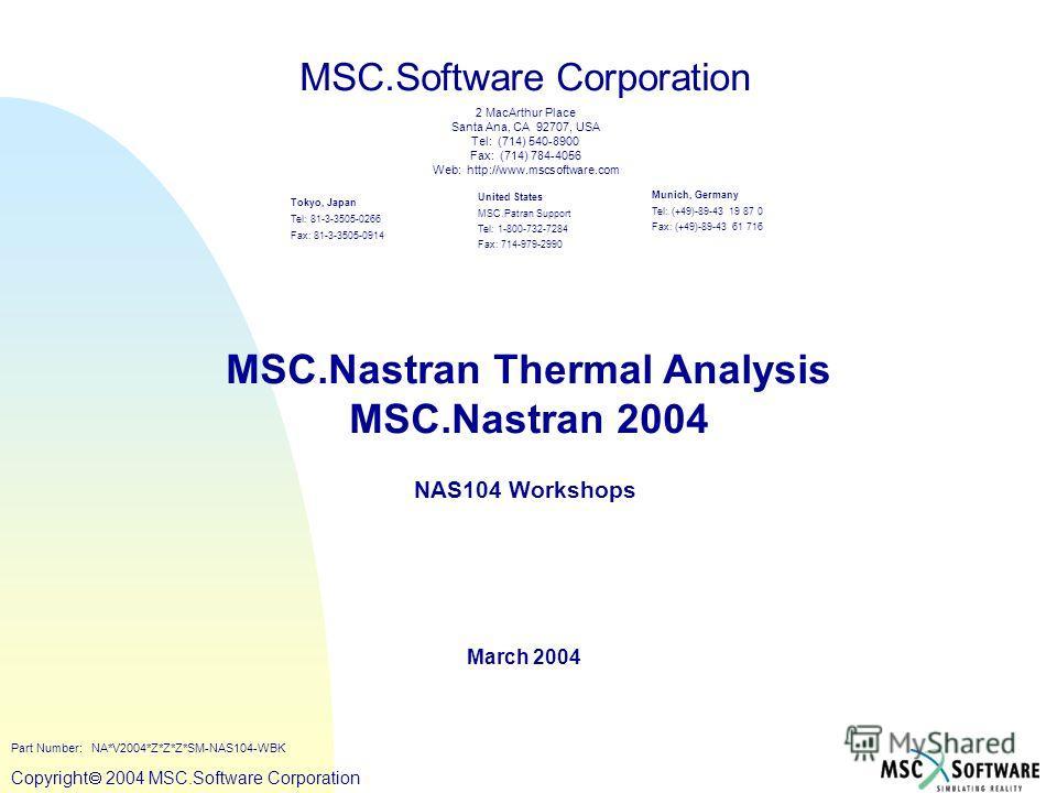 Copyright ® 2000 MSC.Software Copyright 2004 MSC.Software Corporation MSC.Nastran Thermal Analysis MSC.Nastran 2004 NAS104 Workshops March 2004 MSC.Software Corporation United States MSC.Patran Support Tel: 1-800-732-7284 Fax: 714-979-2990 Tokyo, Jap