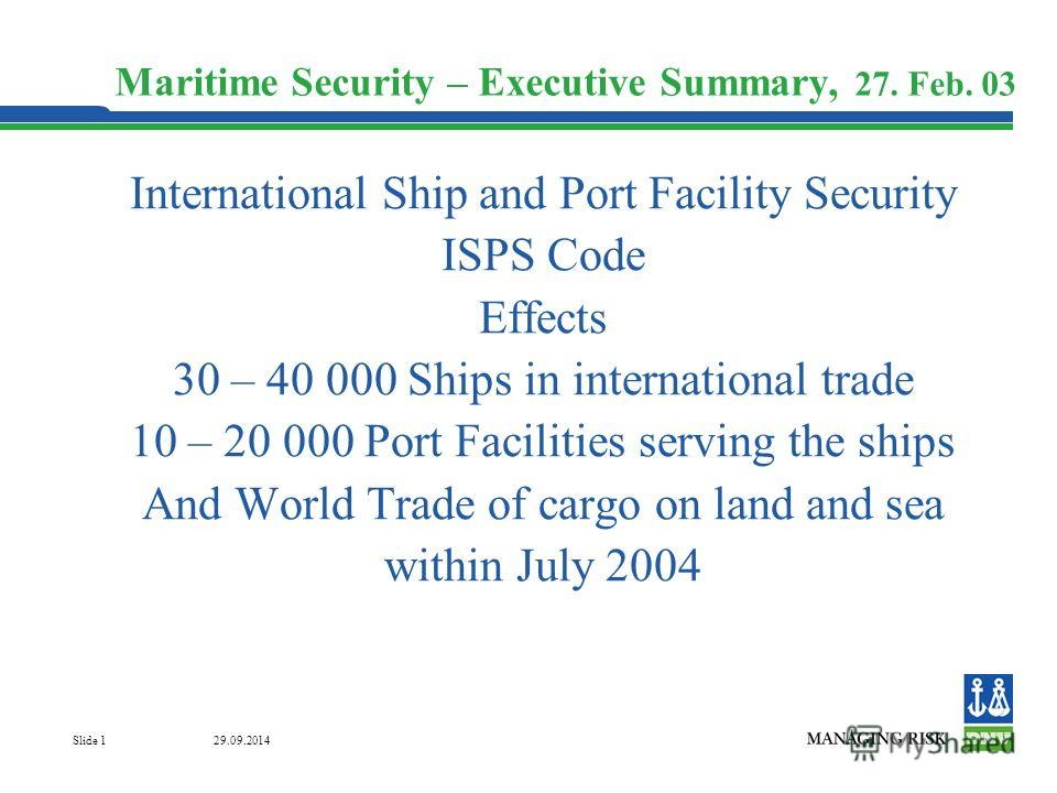 29.09.2014 Slide 1 Maritime Security – Executive Summary, 27. Feb. 03 International Ship and Port Facility Security ISPS Code Effects 30 – 40 000 Ships in international trade 10 – 20 000 Port Facilities serving the ships And World Trade of cargo on l