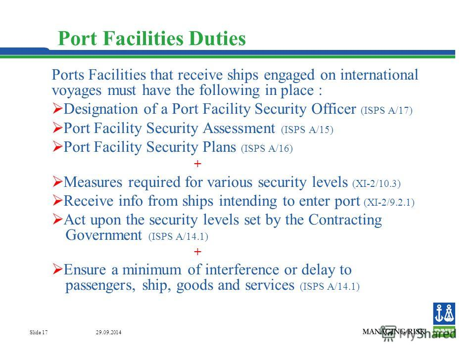 29.09.2014 Slide 17 Port Facilities Duties Ports Facilities that receive ships engaged on international voyages must have the following in place : Designation of a Port Facility Security Officer (ISPS A/17) Port Facility Security Assessment (ISPS A/1