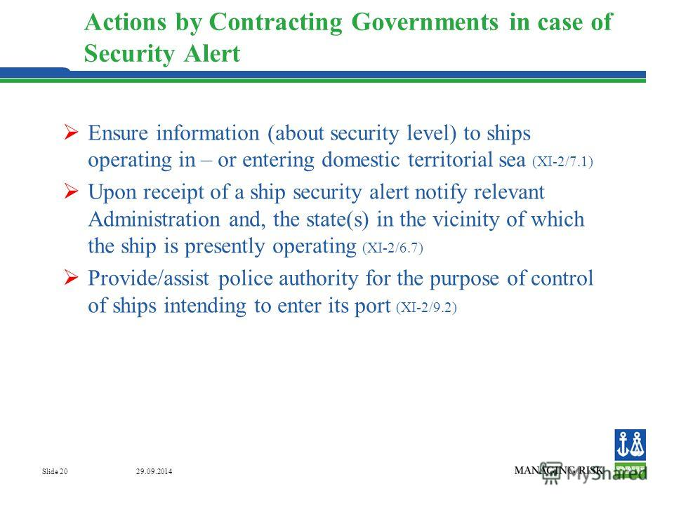 29.09.2014 Slide 20 Actions by Contracting Governments in case of Security Alert Ensure information (about security level) to ships operating in – or entering domestic territorial sea (XI-2/7.1) Upon receipt of a ship security alert notify relevant A
