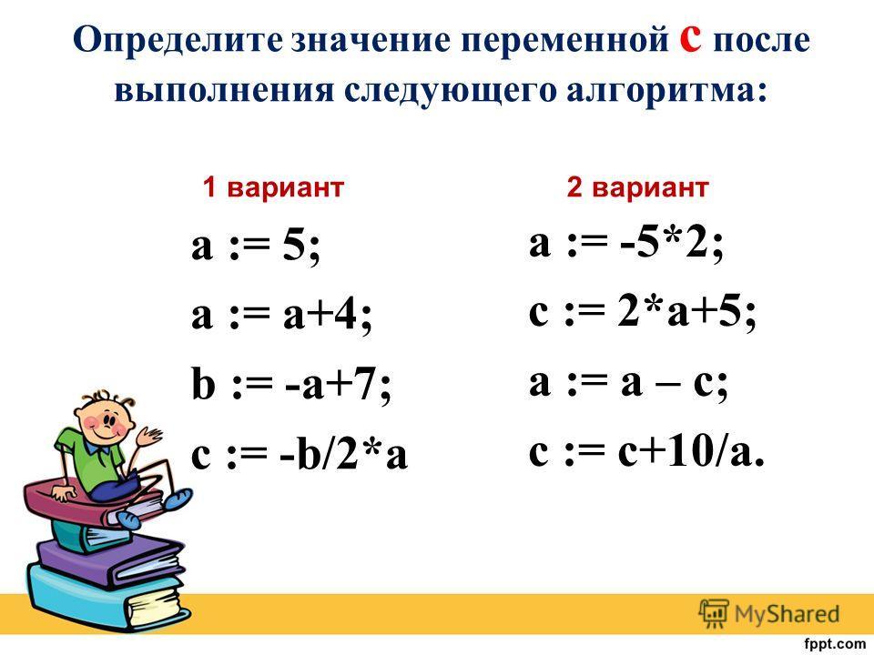 Определите значение переменной c после выполнения следующего алгоритма: 1 вариант а := 5; а := а+4; b := -a+7; c := -b/2*a 2 вариант a := -5*2; c := 2*a+5; a := a – c; c := c+10/a.