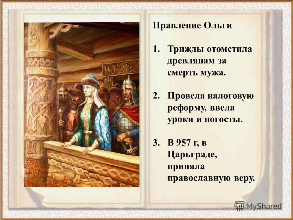 Правление Ольги 1. Трижды отомстила древлянам за смерть мужа. 2. Провела налоговую реформу, ввела уроки и погосты. 3. В 957 г, в Царьграде, приняла православную веру.