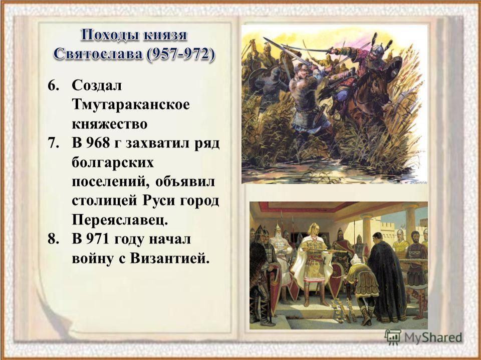 6. Создал Тмутараканское княжество 7. В 968 г захватил ряд болгарских поселений, объявил столицей Руси город Переяславец. 8. В 971 году начал войну с Византией.