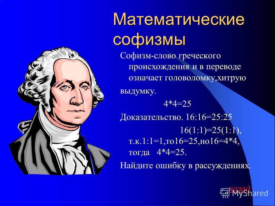 Математические софизмы Софизм-слово греческого происхождения и в переводе означает головоломку,хитрую выдумку. 4*4=25 Доказательство. 16:16=25:25 16(1:1)=25(1:1), т.к.1:1=1,то 16=25,но 16=4*4, тогда 4*4=25. Найдите ошибку в рассуждениях. назад
