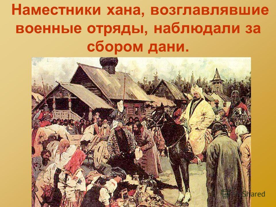 Наместники хана, возглавлявшие военные отряды, наблюдали за сбором дани.