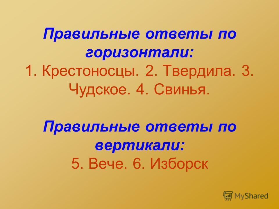 Правильные ответы по горизонтали: 1. Крестоносцы. 2. Твердила. 3. Чудское. 4. Свинья. Правильные ответы по вертикали: 5. Вече. 6. Изборск