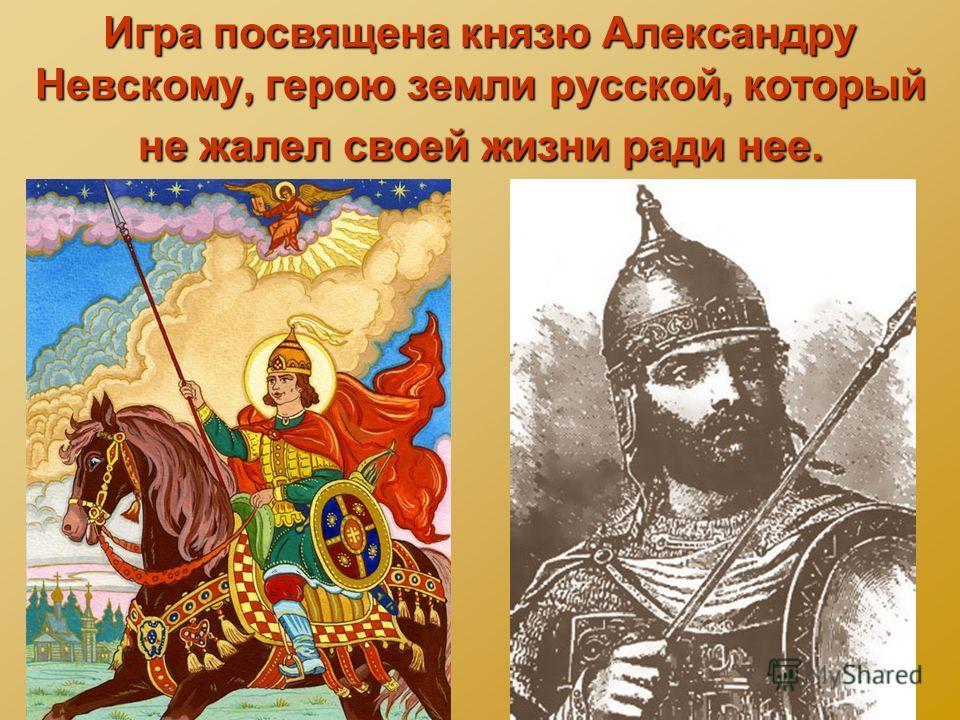 Игра посвящена князю Александру Невскому, герою земли русской, который не жалел своей жизни ради нее.