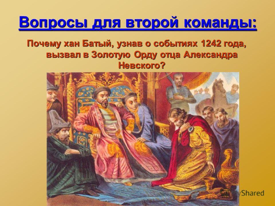 Вопросы для второй команды: Почему хан Батый, узнав о событиях 1242 года, вызвал в Золотую Орду отца Александра Невского?