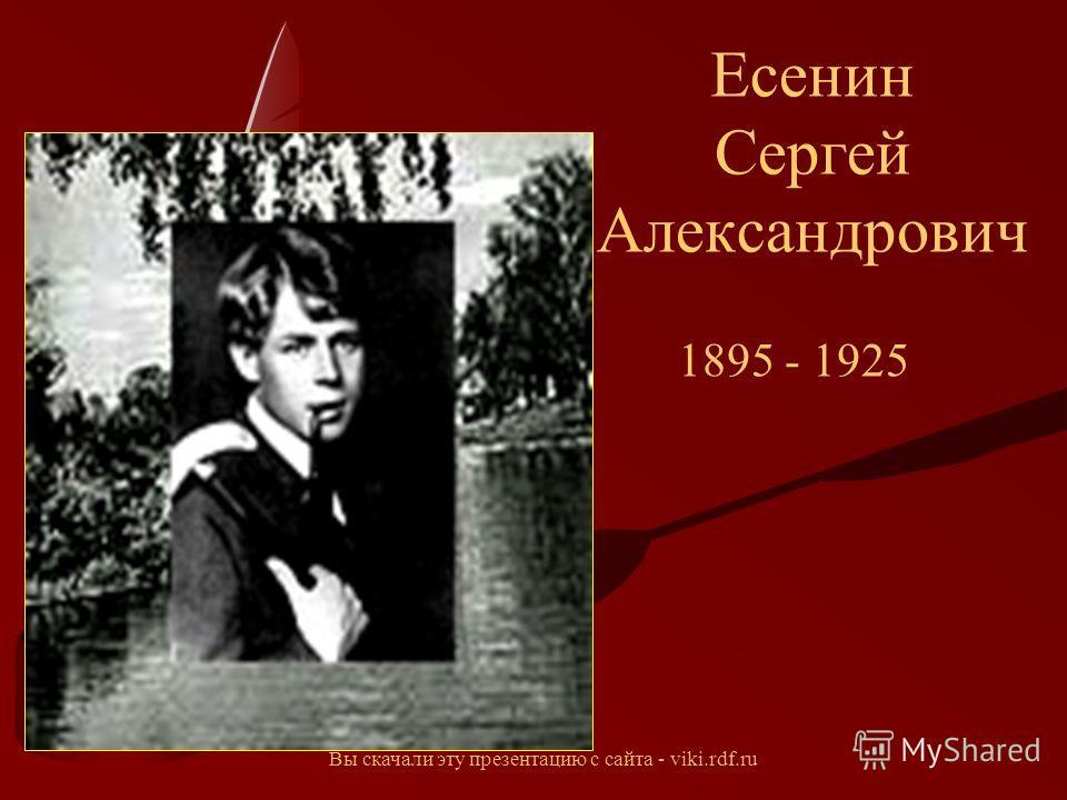 Есенин Сергей Александрович 1895 - 1925 Вы скачали эту презентацию с сайта - viki.rdf.ru