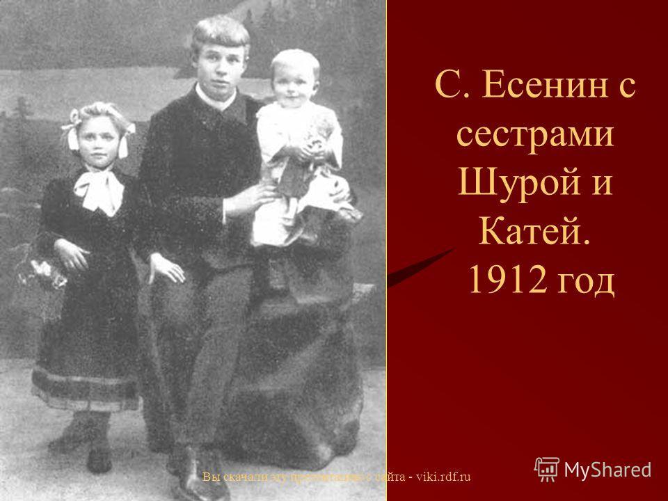 С. Есенин с сестрами Шурой и Катей. 1912 год Вы скачали эту презентацию с сайта - viki.rdf.ru