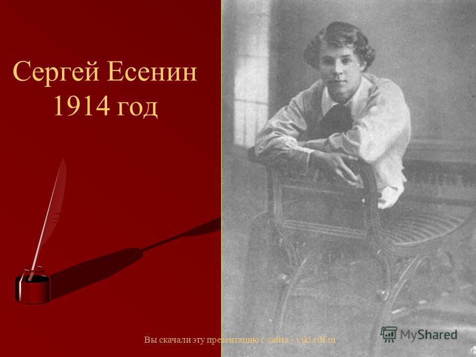 Сергей Есенин 1914 год Вы скачали эту презентацию с сайта - viki.rdf.ru