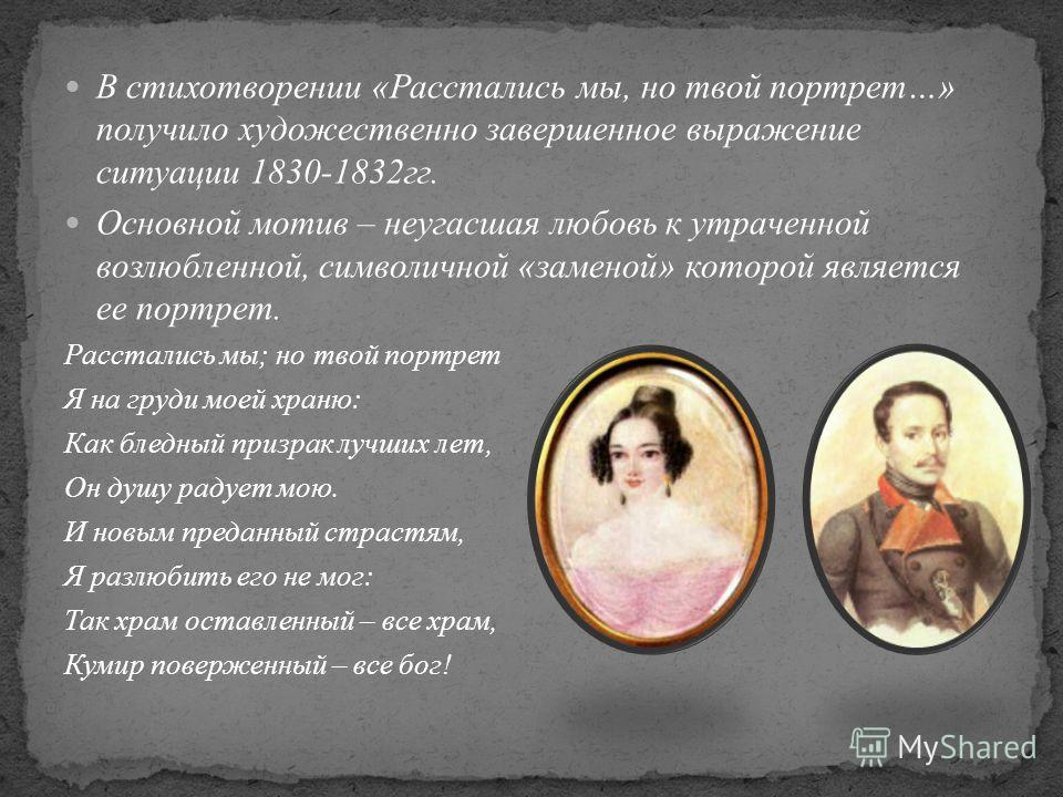 В стихотворении «Расстались мы, но твой портрет…» получило художественно завершенное выражение ситуации 1830-1832 гг. Основной мотив – не угасшая любовь к утраченной возлюбленной, символичной «заменой» которой является ее портрет. Расстались мы; но т