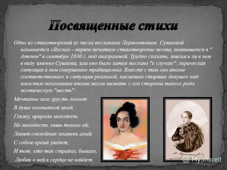 Одно из стихотворений из числа посланных Лермонтовым Сушковой называется «Весна» - первое печатное стихотворение поэта, появившееся в
