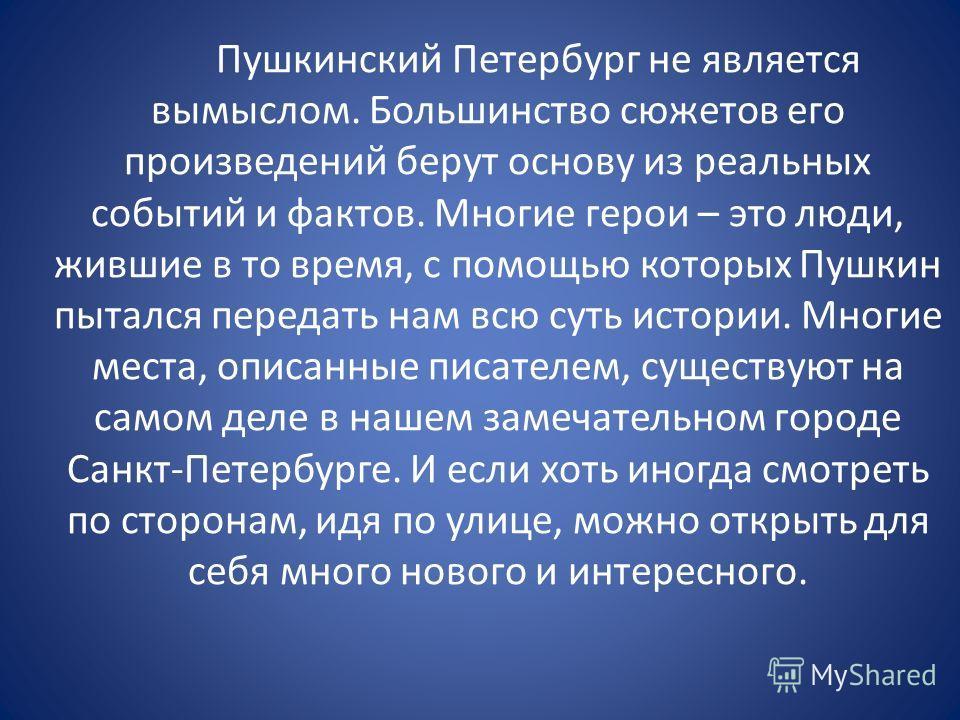 Пушкинский Петербург не является вымыслом. Большинство сюжетов его произведений берут основу из реальных событий и фактов. Многие герои – это люди, жившие в то время, с помощью которых Пушкин пытался передать нам всю суть истории. Многие места, описа