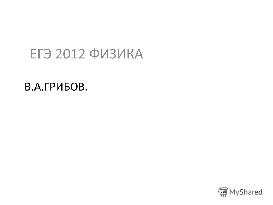 В.А.ГРИБОВ. ЕГЭ 2012 ФИЗИКА