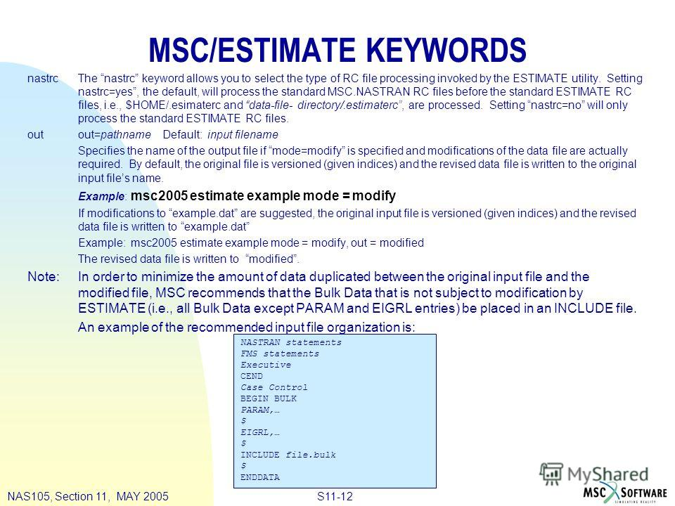 S11-12NAS105, Section 11, MAY 2005 MSC/ESTIMATE KEYWORDS nastrcThe nastrc keyword allows you to select the type of RC file processing invoked by the ESTIMATE utility. Setting nastrc=yes, the default, will process the standard MSC.NASTRAN RC files bef